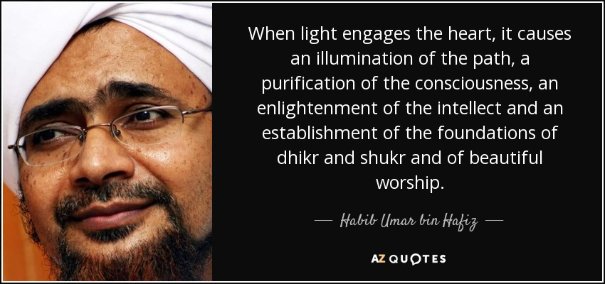 When light engages the heart, it causes an illumination of the path, a purification of the consciousness, an enlightenment of the intellect and an establishment of the foundations of dhikr and shukr and of beautiful worship. - Habib Umar bin Hafiz