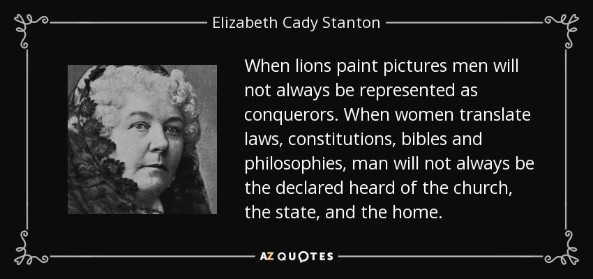 When lions paint pictures men will not always be represented as conquerors. When women translate laws, constitutions, bibles and philosophies, man will not always be the declared heard of the church, the state, and the home. - Elizabeth Cady Stanton