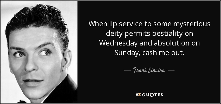 When lip service to some mysterious deity permits bestiality on Wednesday and absolution on Sunday, cash me out. - Frank Sinatra