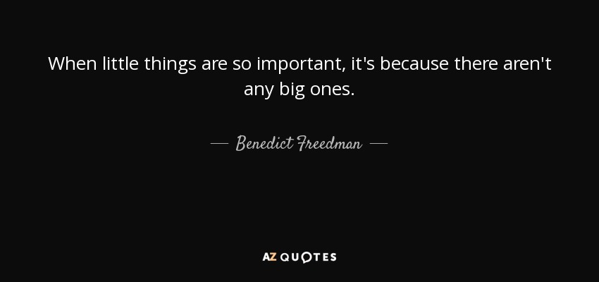 When little things are so important, it's because there aren't any big ones. - Benedict Freedman