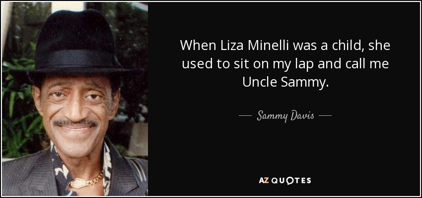 When Liza Minelli was a child, she used to sit on my lap and call me Uncle Sammy. - Sammy Davis, Jr.