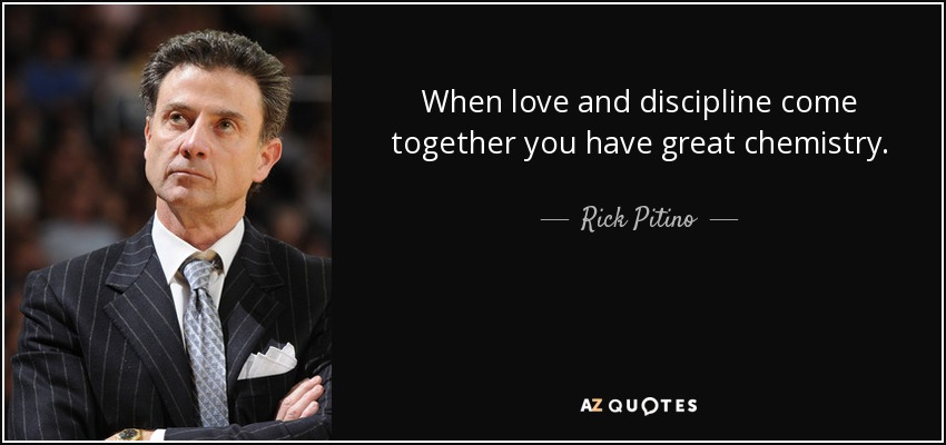 When love and discipline come together you have great chemistry. - Rick Pitino