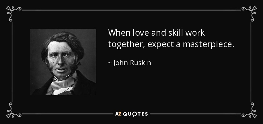 When love and skill work together, expect a masterpiece. - John Ruskin