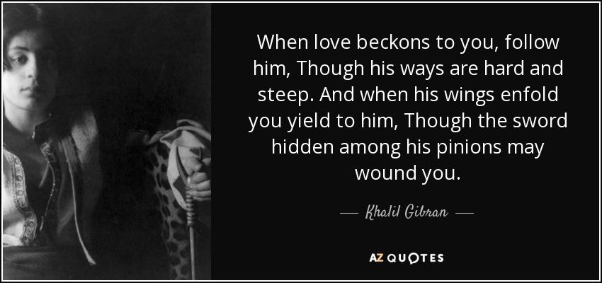 When love beckons to you, follow him, Though his ways are hard and steep. And when his wings enfold you yield to him, Though the sword hidden among his pinions may wound you. - Khalil Gibran