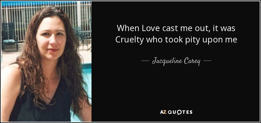 When Love cast me out, it was Cruelty who took pity upon me - Jacqueline Carey