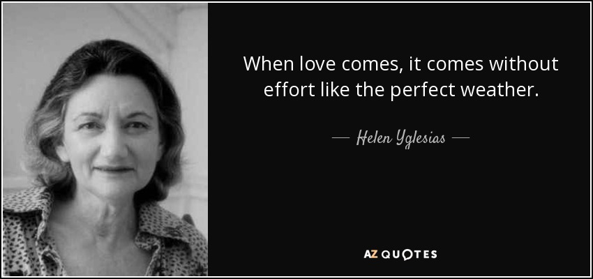 When love comes, it comes without effort like the perfect weather. - Helen Yglesias