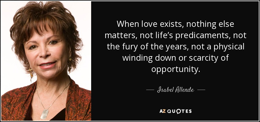 When love exists, nothing else matters, not life's predicaments, not the fury of the years, not a physical winding down or scarcity of opportunity. - Isabel Allende