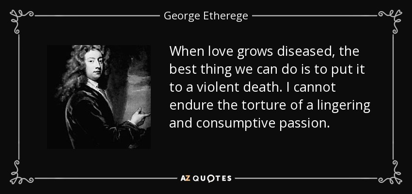 When love grows diseased, the best thing we can do is to put it to a violent death. I cannot endure the torture of a lingering and consumptive passion. - George Etherege