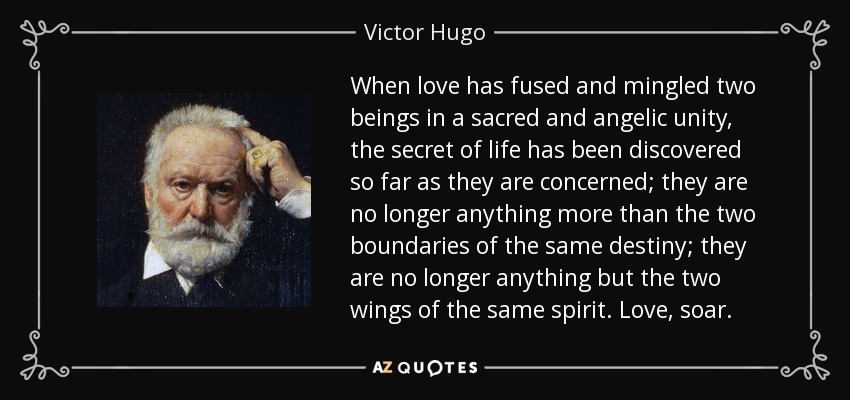 When love has fused and mingled two beings in a sacred and angelic unity, the secret of life has been discovered so far as they are concerned; they are no longer anything more than the two boundaries of the same destiny; they are no longer anything but the two wings of the same spirit. Love, soar. - Victor Hugo