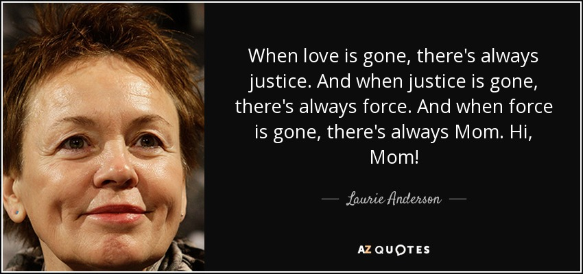 When love is gone, there's always justice. And when justice is gone, there's always force. And when force is gone, there's always Mom. Hi, Mom! - Laurie Anderson