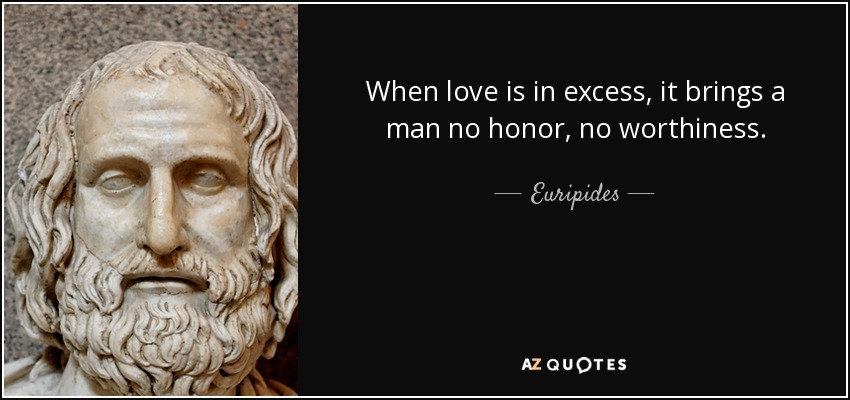 When love is in excess, it brings a man no honor, no worthiness. - Euripides
