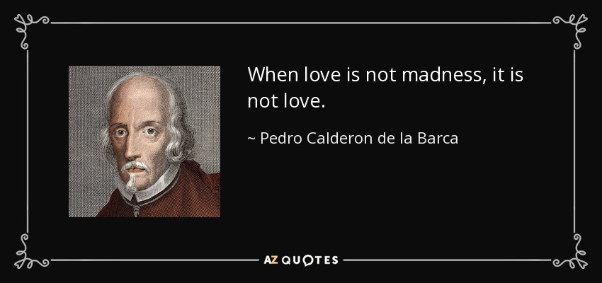 When love is not madness, it is not love. - Pedro Calderon de la Barca