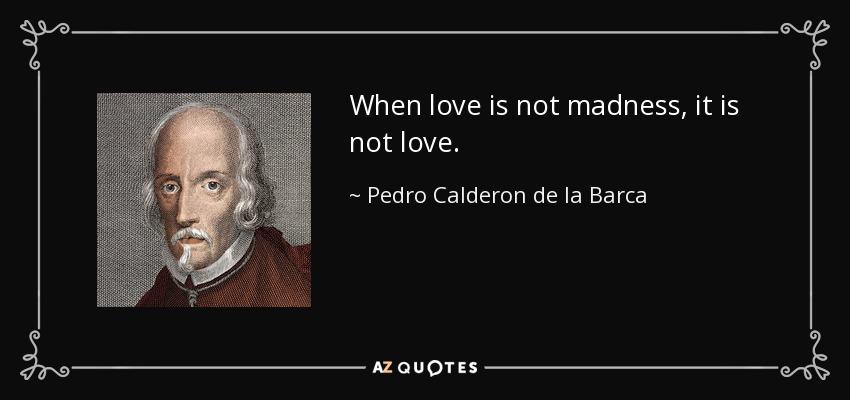 When love is not madness, it is not love. - Pedro Calderon de la Barca