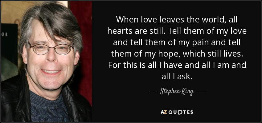 When love leaves the world, all hearts are still. Tell them of my love and tell them of my pain and tell them of my hope, which still lives. For this is all I have and all I am and all I ask. - Stephen King