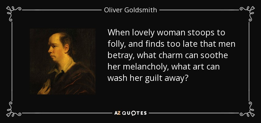 When lovely woman stoops to folly, and finds too late that men betray, what charm can soothe her melancholy, what art can wash her guilt away? - Oliver Goldsmith