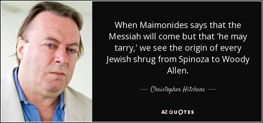 When Maimonides says that the Messiah will come but that 'he may tarry,' we see the origin of every Jewish shrug from Spinoza to Woody Allen. - Christopher Hitchens