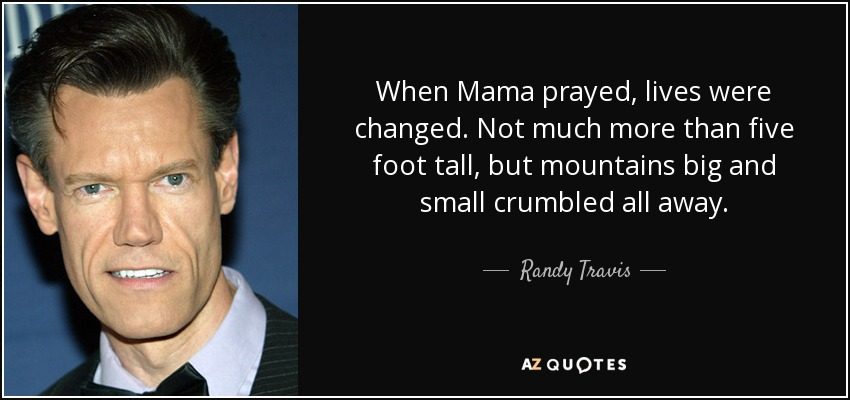 When Mama prayed, lives were changed. Not much more than five foot tall, but mountains big and small crumbled all away. - Randy Travis