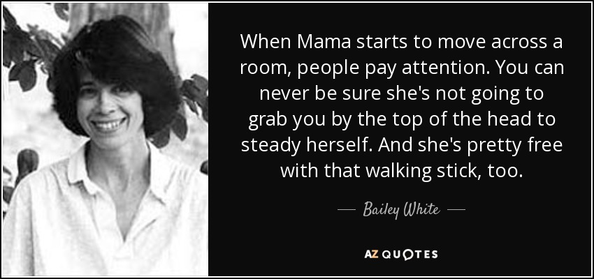 When Mama starts to move across a room, people pay attention. You can never be sure she's not going to grab you by the top of the head to steady herself. And she's pretty free with that walking stick, too. - Bailey White