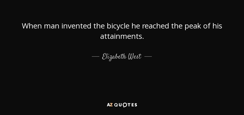When man invented the bicycle he reached the peak of his attainments. - Elizabeth West