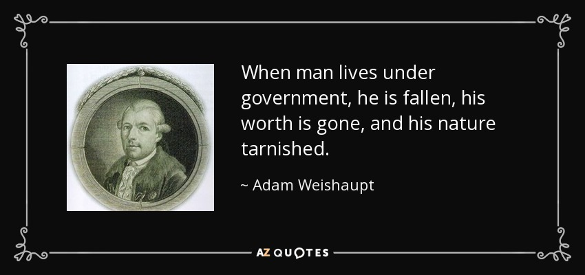 When man lives under government, he is fallen, his worth is gone, and his nature tarnished. - Adam Weishaupt