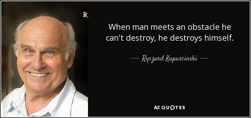 When man meets an obstacle he can't destroy, he destroys himself. - Ryszard Kapuscinski