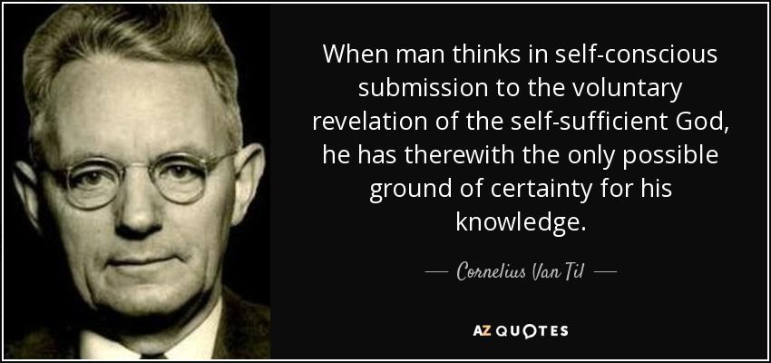 When man thinks in self-conscious submission to the voluntary revelation of the self-sufficient God, he has therewith the only possible ground of certainty for his knowledge. - Cornelius Van Til