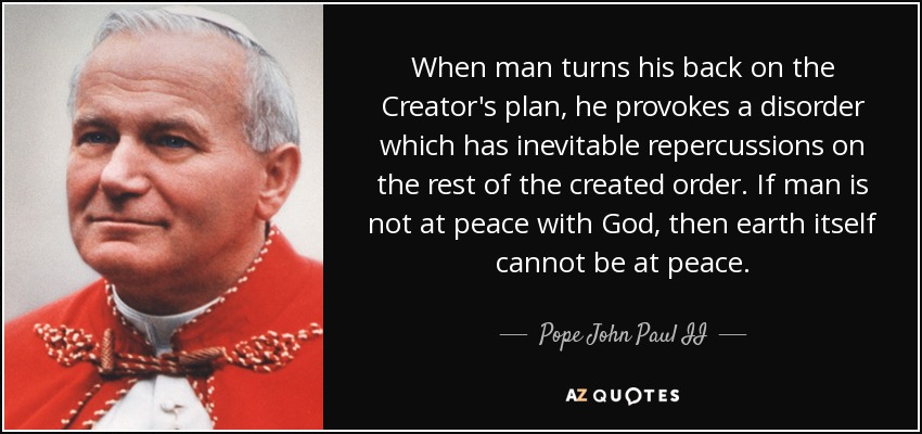 When man turns his back on the Creator's plan, he provokes a disorder which has inevitable repercussions on the rest of the created order. If man is not at peace with God, then earth itself cannot be at peace. - Pope John Paul II