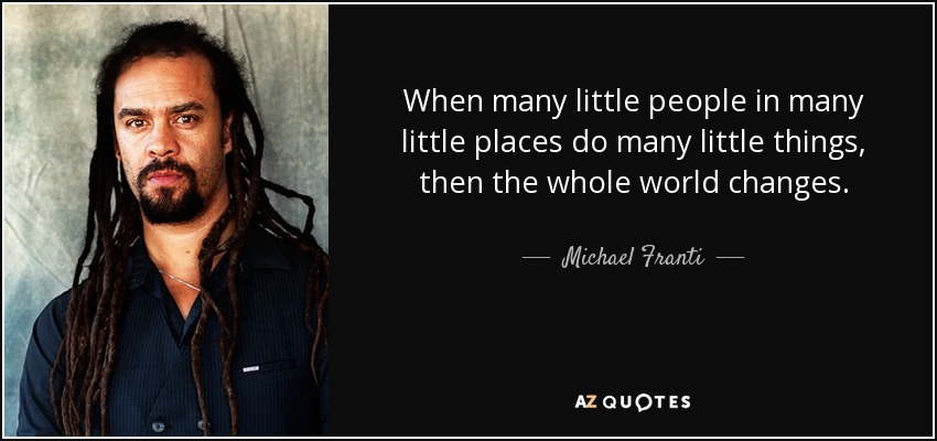 When many little people in many little places do many little things, then the whole world changes. - Michael Franti