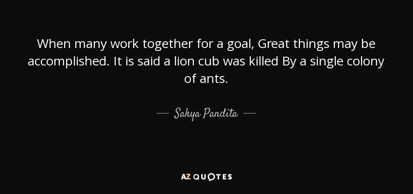 When many work together for a goal, Great things may be accomplished. It is said a lion cub was killed By a single colony of ants. - Sakya Pandita