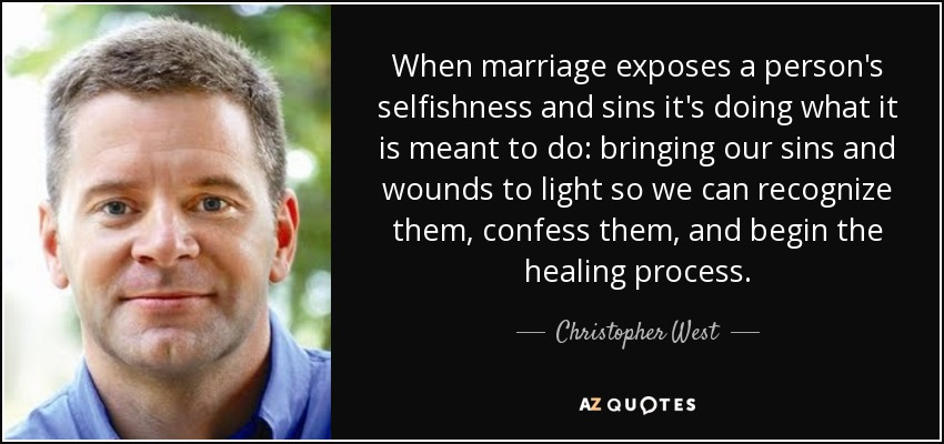 When marriage exposes a person's selfishness and sins it's doing what it is meant to do: bringing our sins and wounds to light so we can recognize them, confess them, and begin the healing process. - Christopher West