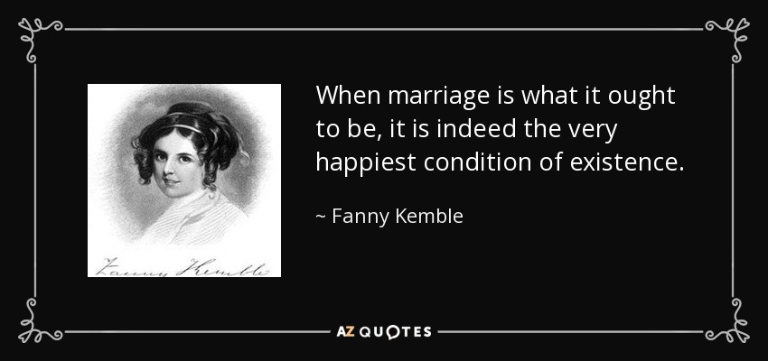 When marriage is what it ought to be, it is indeed the very happiest condition of existence. - Fanny Kemble