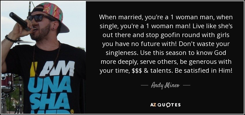 When married, you're a 1 woman man, when single, you're a 1 woman man! Live like she's out there and stop goofin round with girls you have no future with! Don't waste your singleness. Use this season to know God more deeply, serve others, be generous with your time, $$$ & talents. Be satisfied in Him! - Andy Mineo