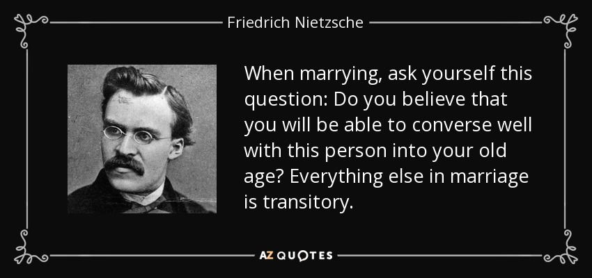 When marrying, ask yourself this question: Do you believe that you will be able to converse well with this person into your old age? Everything else in marriage is transitory. - Friedrich Nietzsche