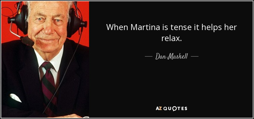 When Martina is tense it helps her relax. - Dan Maskell