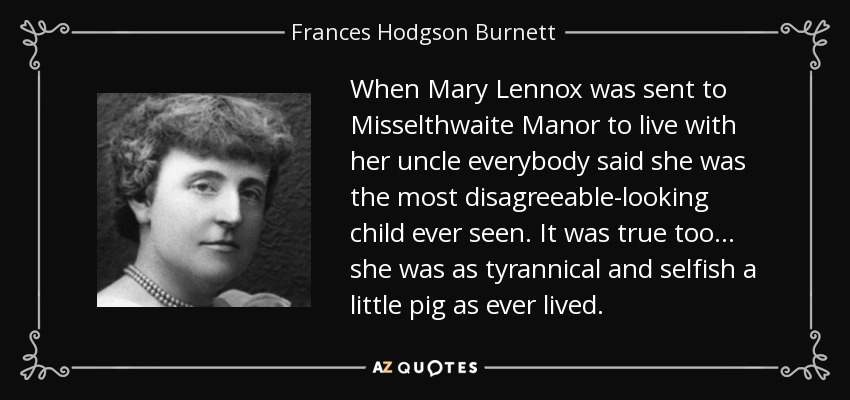 When Mary Lennox was sent to Misselthwaite Manor to live with her uncle everybody said she was the most disagreeable-looking child ever seen. It was true too . . . she was as tyrannical and selfish a little pig as ever lived. - Frances Hodgson Burnett