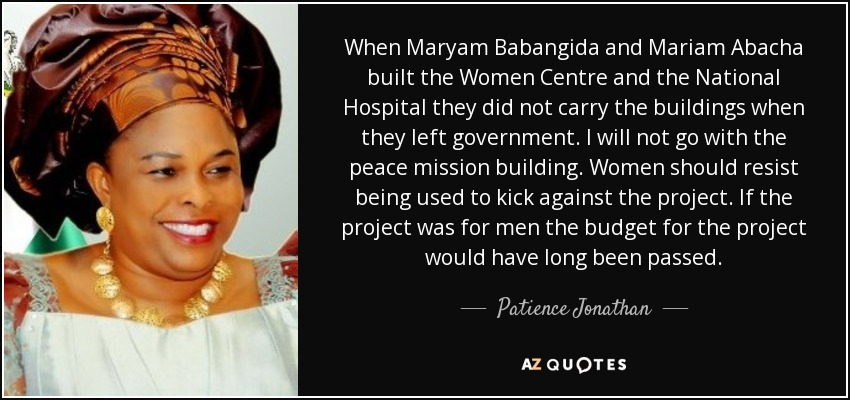 When Maryam Babangida and Mariam Abacha built the Women Centre and the National Hospital they did not carry the buildings when they left government. I will not go with the peace mission building. Women should resist being used to kick against the project. If the project was for men the budget for the project would have long been passed. - Patience Jonathan