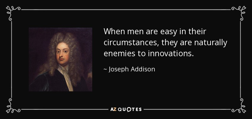 When men are easy in their circumstances, they are naturally enemies to innovations. - Joseph Addison