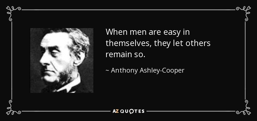 When men are easy in themselves, they let others remain so. - Anthony Ashley-Cooper, 7th Earl of Shaftesbury