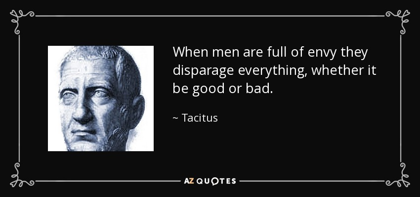 When men are full of envy they disparage everything, whether it be good or bad. - Tacitus