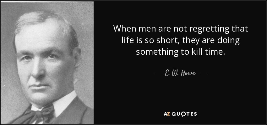 When men are not regretting that life is so short, they are doing something to kill time. - E. W. Howe