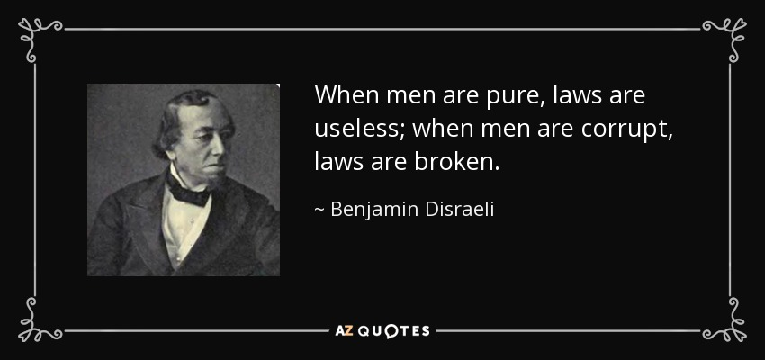 When men are pure, laws are useless; when men are corrupt, laws are broken. - Benjamin Disraeli