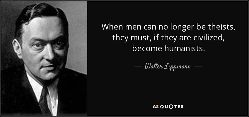 When men can no longer be theists, they must, if they are civilized, become humanists. - Walter Lippmann