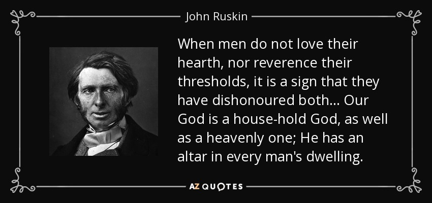 When men do not love their hearth, nor reverence their thresholds, it is a sign that they have dishonoured both ... Our God is a house-hold God, as well as a heavenly one; He has an altar in every man's dwelling. - John Ruskin