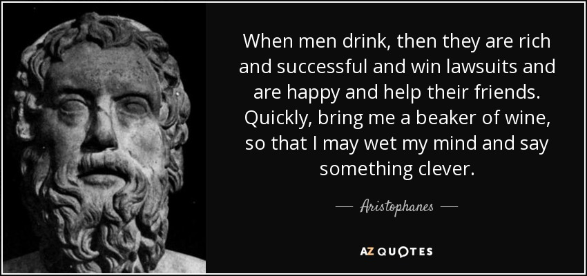 When men drink, then they are rich and successful and win lawsuits and are happy and help their friends. Quickly, bring me a beaker of wine, so that I may wet my mind and say something clever. - Aristophanes