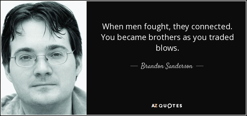 When men fought, they connected. You became brothers as you traded blows. - Brandon Sanderson