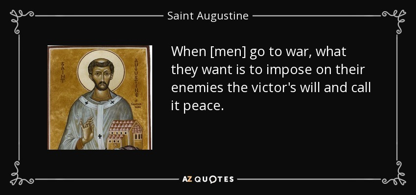 When [men] go to war, what they want is to impose on their enemies the victor's will and call it peace. - Saint Augustine