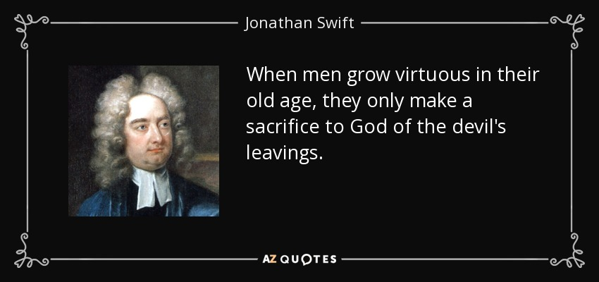 When men grow virtuous in their old age, they only make a sacrifice to God of the devil's leavings. - Jonathan Swift