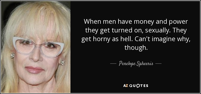 When men have money and power they get turned on, sexually. They get horny as hell. Can't imagine why, though. - Penelope Spheeris
