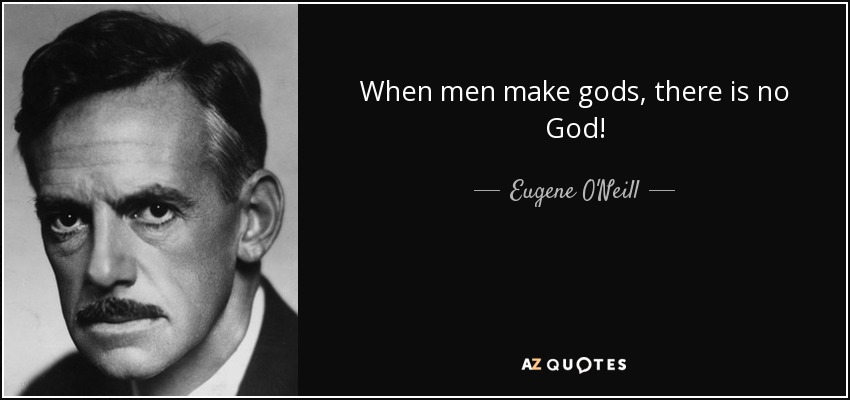 Eugene Oneill Quote When Men Make Gods There Is No God