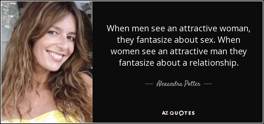 When men see an attractive woman, they fantasize about sex. When women see an attractive man they fantasize about a relationship. - Alexandra Potter